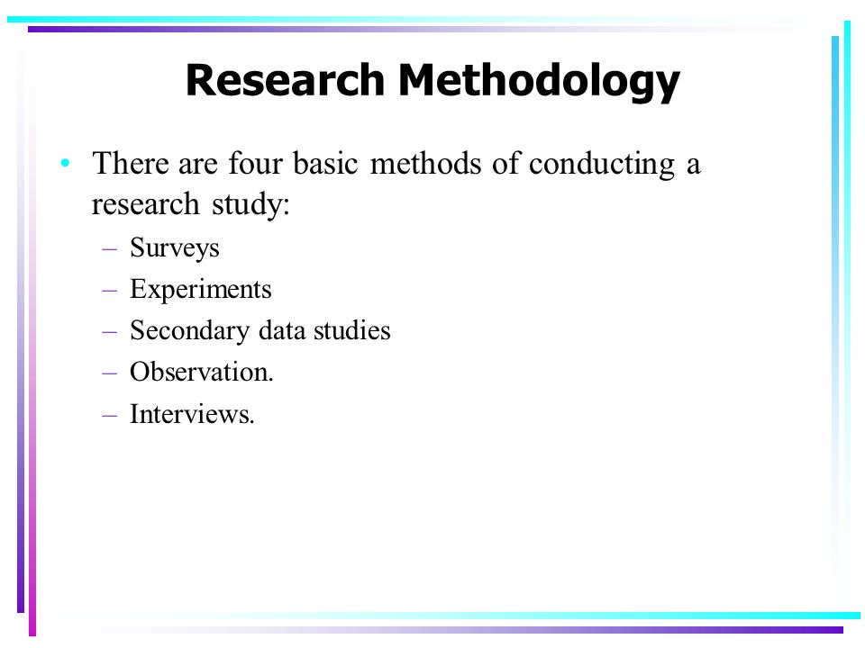 Research Methodology There are four basic methods of conducting a research study: Surveys. Experiments.