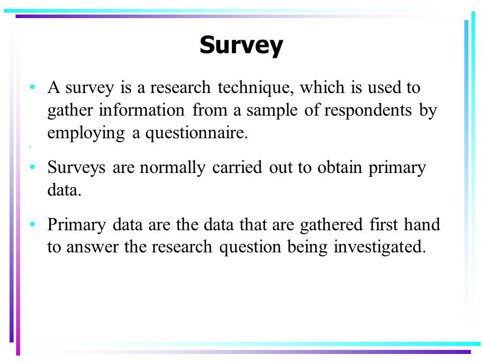 Survey A survey is a research technique, which is used to gather information from a sample of respondents by employing a questionnaire.