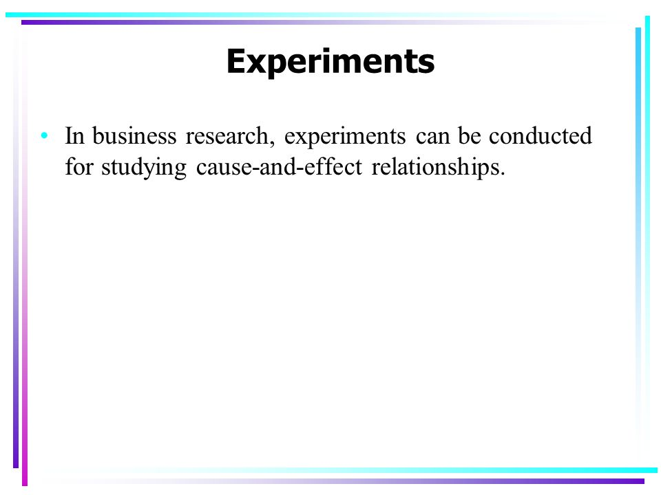 Experiments In business research, experiments can be conducted for studying cause-and-effect relationships.