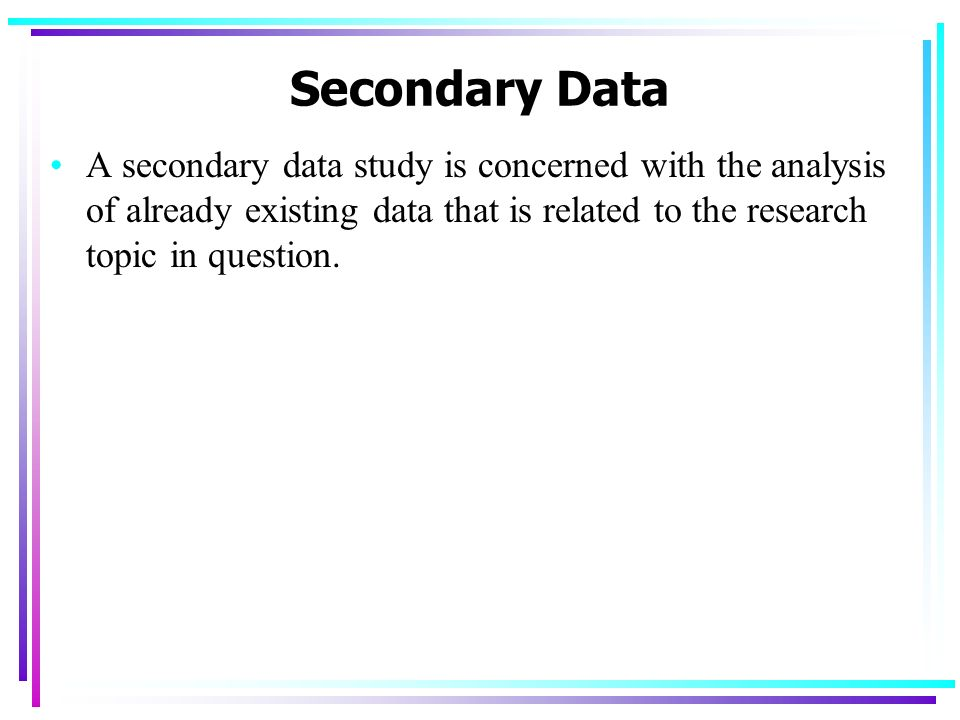 Secondary Data A secondary data study is concerned with the analysis of already existing data that is related to the research topic in question.