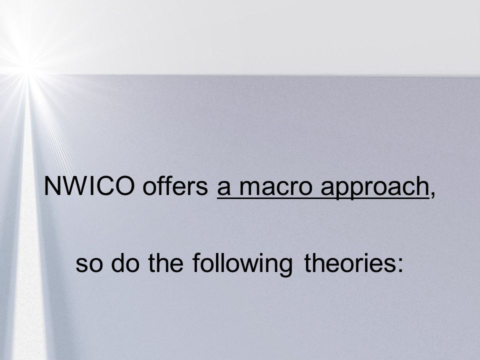 NWICO offers a macro approach, so do the following theories: