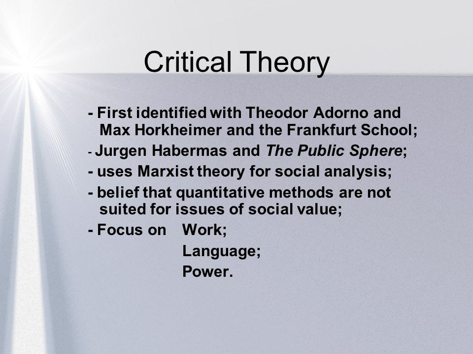 Critical Theory - First identified with Theodor Adorno and Max Horkheimer and the Frankfurt School;