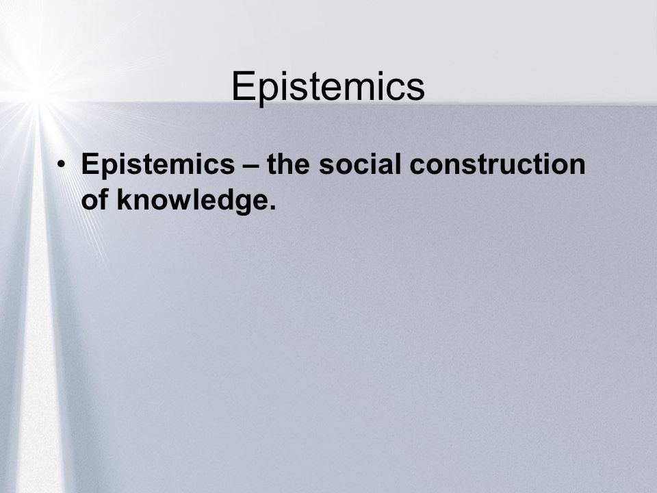 Epistemics Epistemics – the social construction of knowledge.