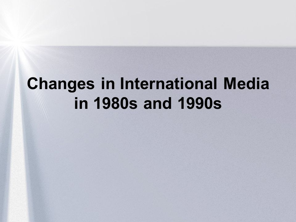 Changes in International Media in 1980s and 1990s