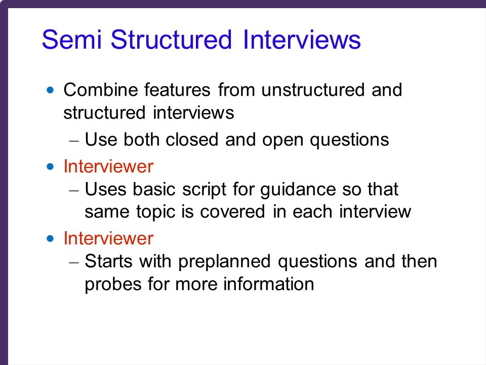 semi structured interviews Learn the difference between structured, unstructured and semi-structured job interviews, when to use each type and how to conduct them.