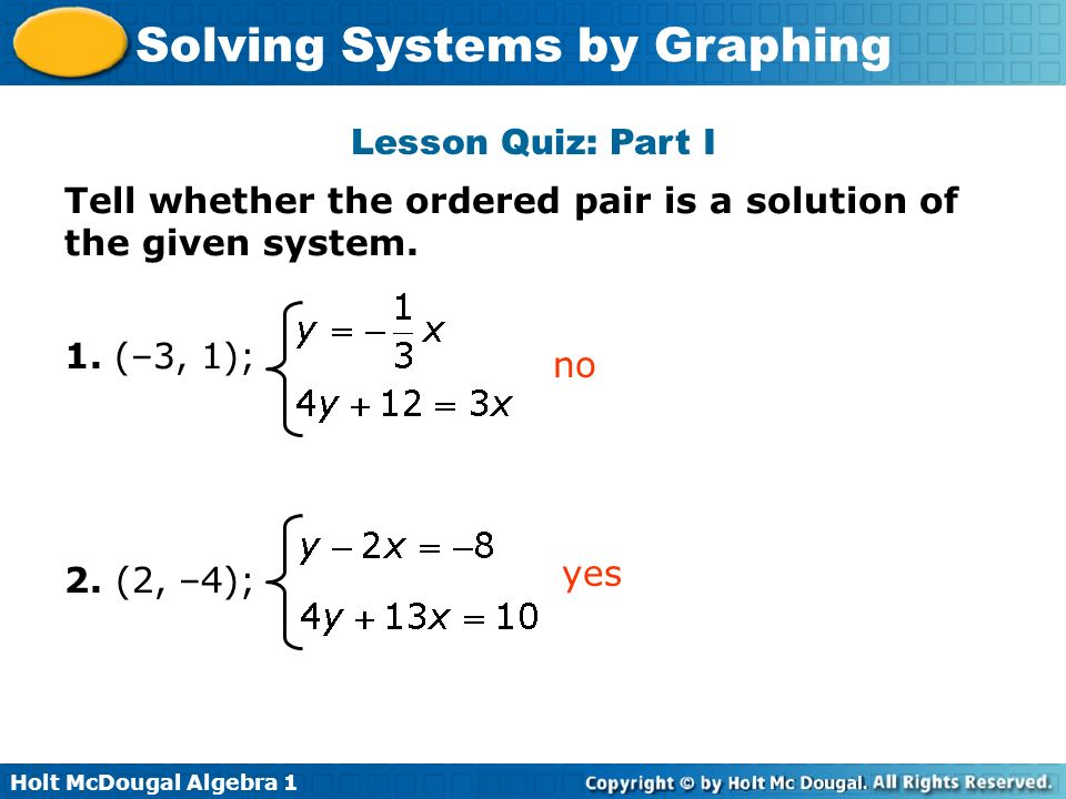 Lesson Quiz: Part I Tell whether the ordered pair is a solution of the given system. 1. (–3, 1); 2. (2, –4);