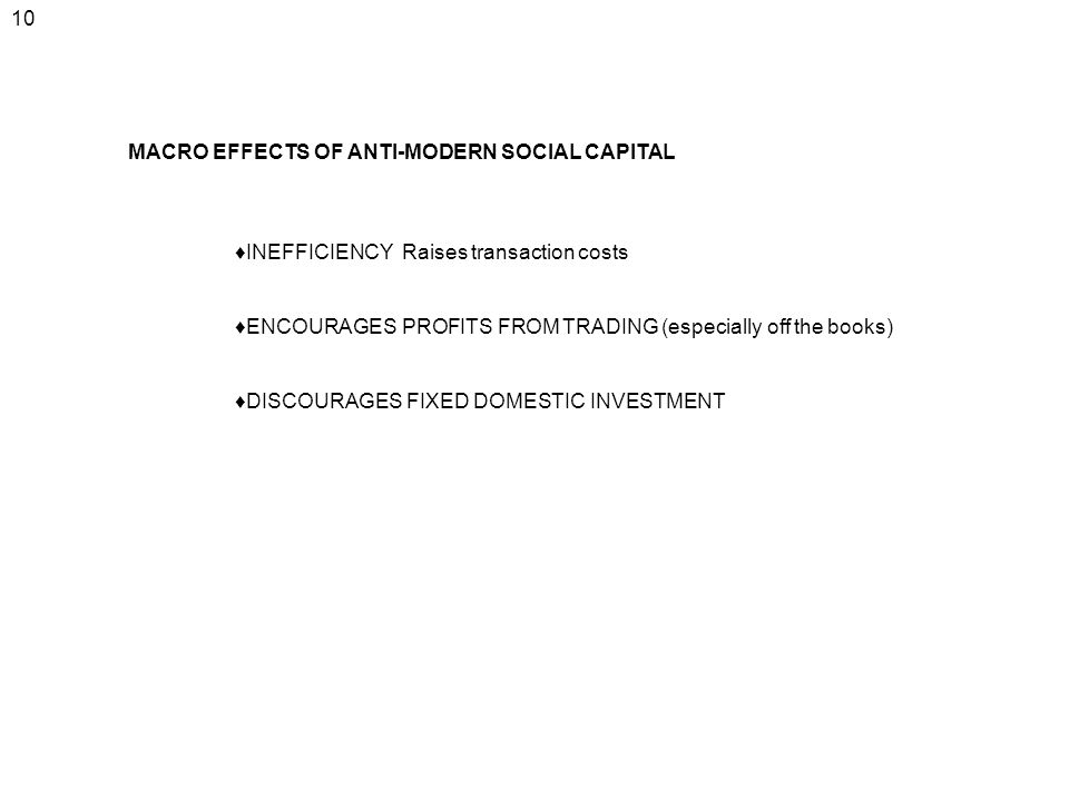 10 MACRO EFFECTS OF ANTI-MODERN SOCIAL CAPITAL. ♦INEFFICIENCY Raises transaction costs.