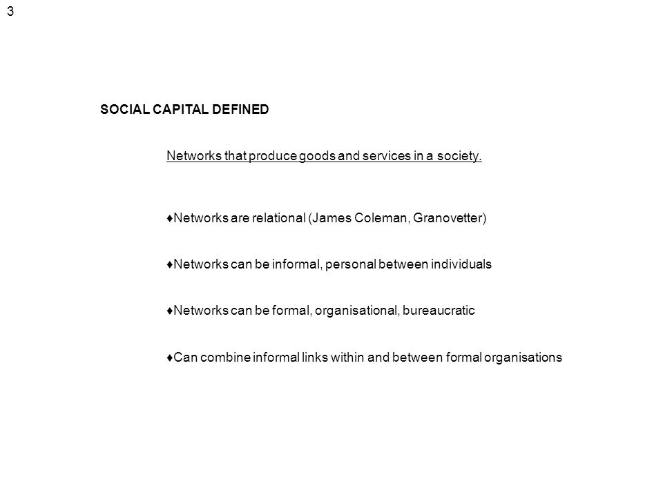 3 SOCIAL CAPITAL DEFINED. Networks that produce goods and services in a society. ♦Networks are relational (James Coleman, Granovetter)