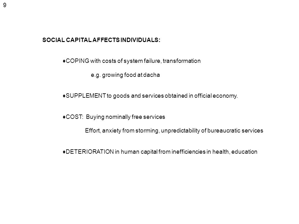 9 SOCIAL CAPITAL AFFECTS INDIVIDUALS: ♦COPING with costs of system failure, transformation. e.g. growing food at dacha.