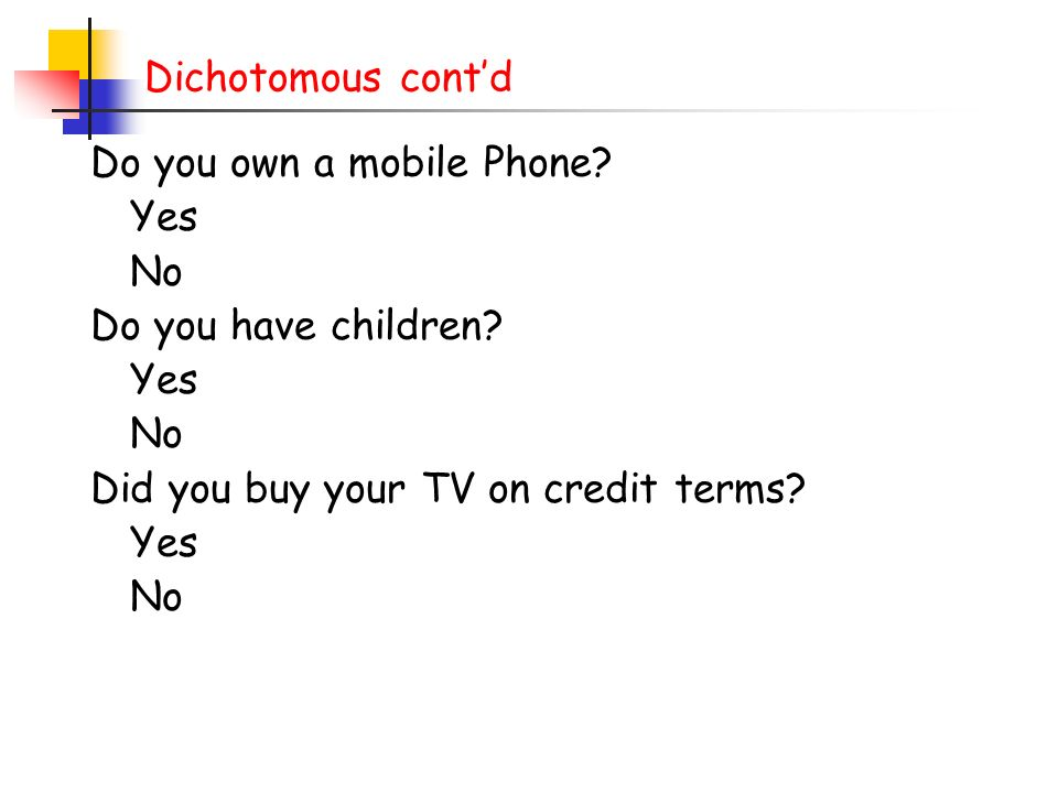 Dichotomous cont'd Do you own a mobile Phone. Yes.
