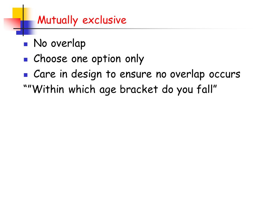 Mutually exclusive No overlap. Choose one option only. Care in design to ensure no overlap occurs.