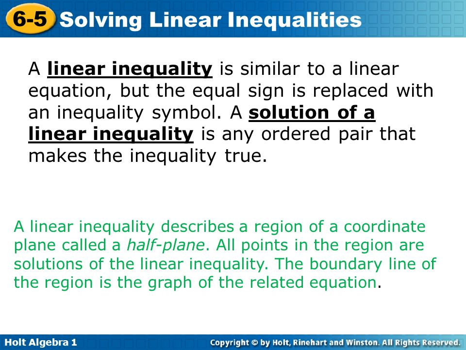A linear inequality is similar to a linear equation, but the equal sign is replaced with an inequality symbol. A solution of a linear inequality is any ordered pair that makes the inequality true.
