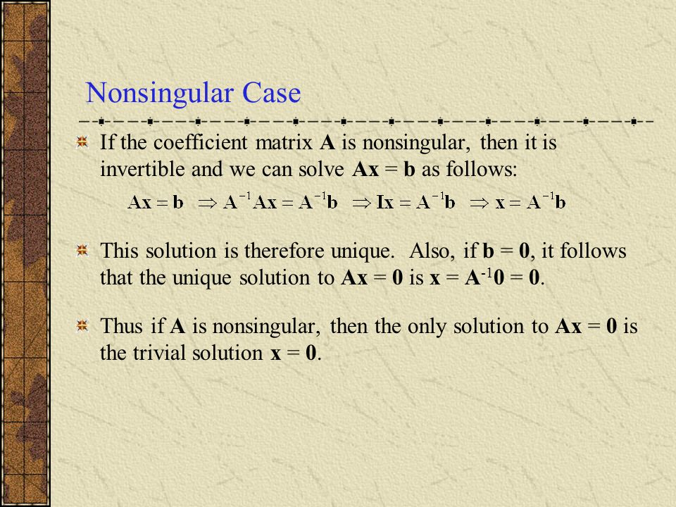 Nonsingular Case If the coefficient matrix A is nonsingular, then it is invertible and we can solve Ax = b as follows: