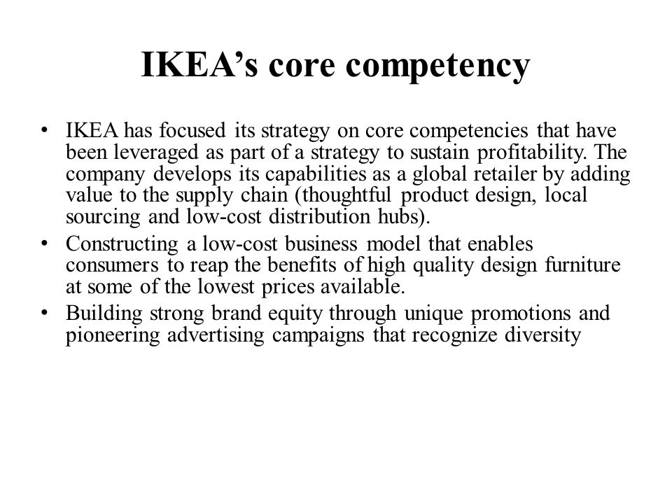 core competencies of ikea Ikea's technological concepts have added value to their core competencies which would allow them to be more competitive technology at ikea supports the development of new products, research and development systems and methods to improve on the production process.