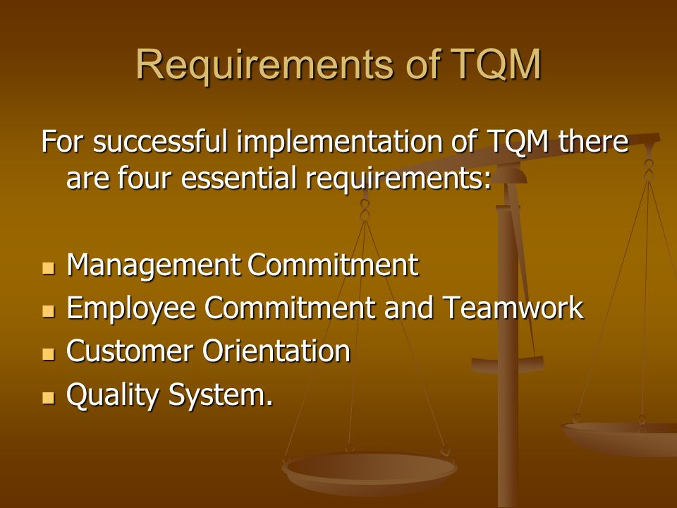Requirements of TQM For successful implementation of TQM there are four essential requirements: Management Commitment.