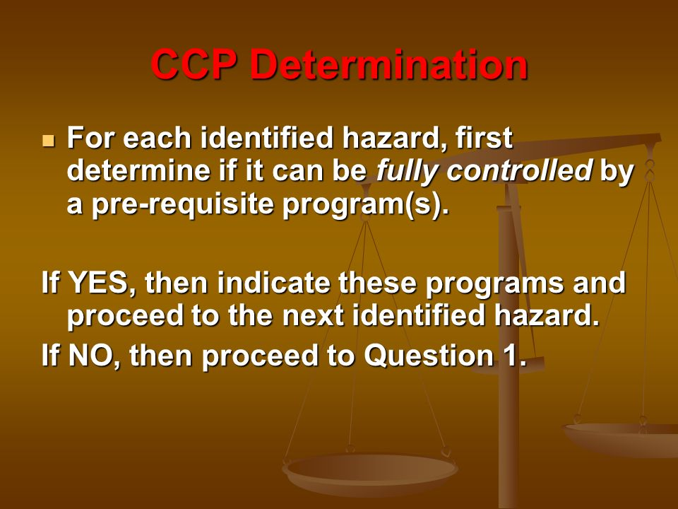 CCP Determination For each identified hazard, first determine if it can be fully controlled by a pre-requisite program(s).