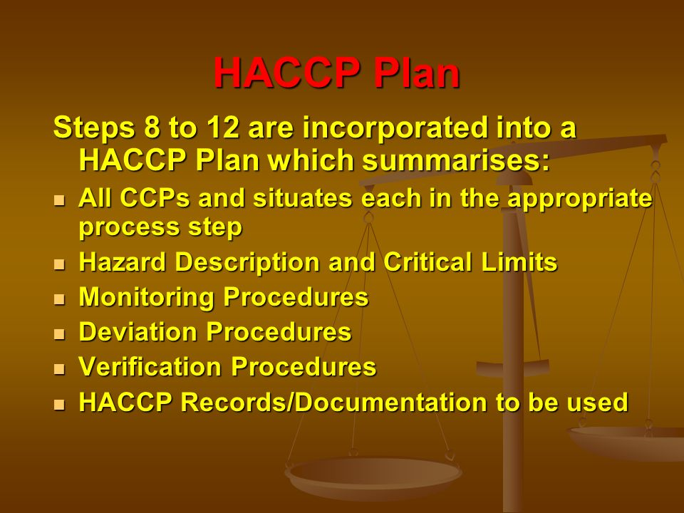 HACCP Plan Steps 8 to 12 are incorporated into a HACCP Plan which summarises: All CCPs and situates each in the appropriate process step.