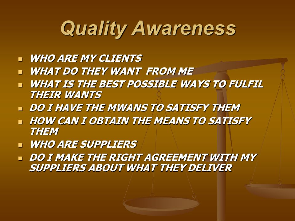 Quality Awareness WHO ARE MY CLIENTS WHAT DO THEY WANT FROM ME