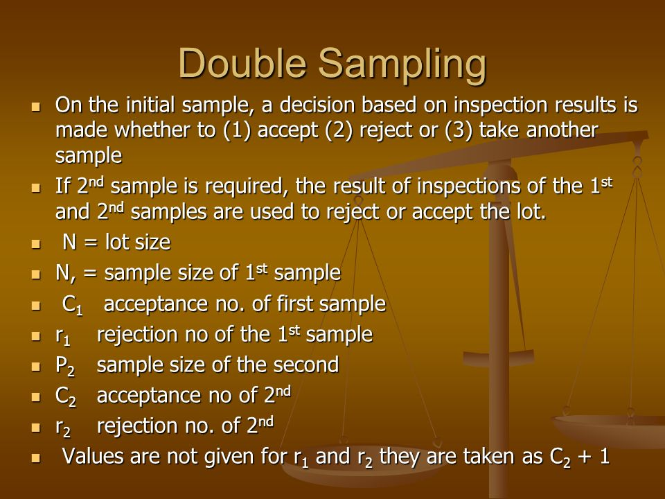 Double Sampling On the initial sample, a decision based on inspection results is made whether to (1) accept (2) reject or (3) take another sample.