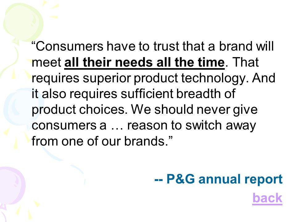 Consumers have to trust that a brand will meet all their needs all the time. That requires superior product technology. And it also requires sufficient breadth of product choices. We should never give consumers a … reason to switch away from one of our brands.
