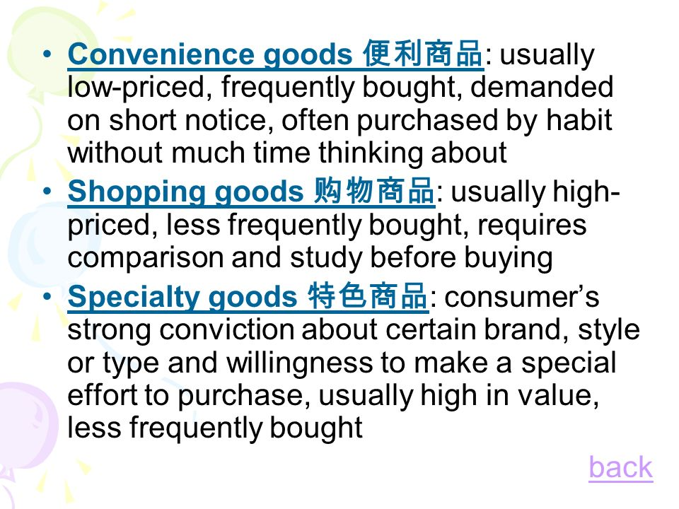 Convenience goods 便利商品: usually low-priced, frequently bought, demanded on short notice, often purchased by habit without much time thinking about