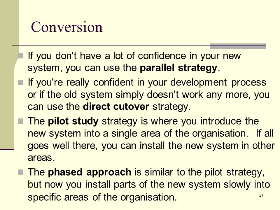 conversion strategy parallel pilot phased and plunge Describe different systems implementation strategies: direct, phased replacing the original system there are four strategies that can be used to do this: direct phased pilot or parallel running direct implementation: pilot implementation: with this strategy.
