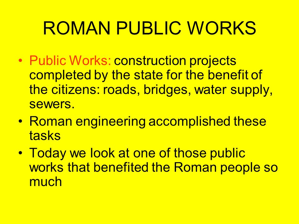 ROMAN PUBLIC WORKS Public Works: construction projects completed by the state for the benefit of the citizens: roads, bridges, water supply, sewers.
