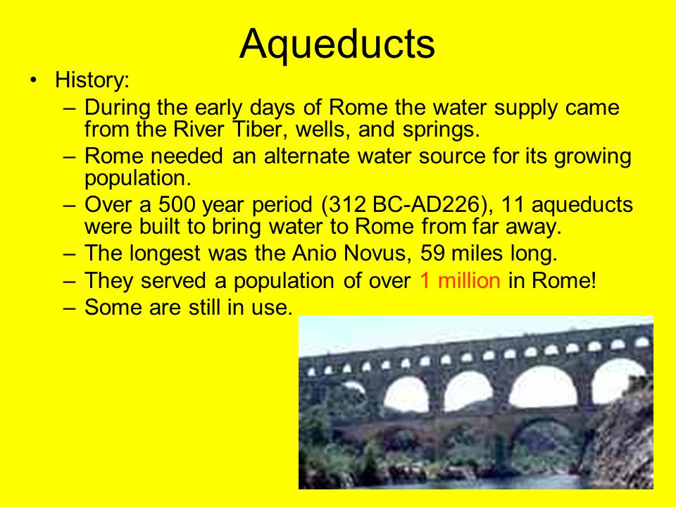 Aqueducts History: During the early days of Rome the water supply came from the River Tiber, wells, and springs.
