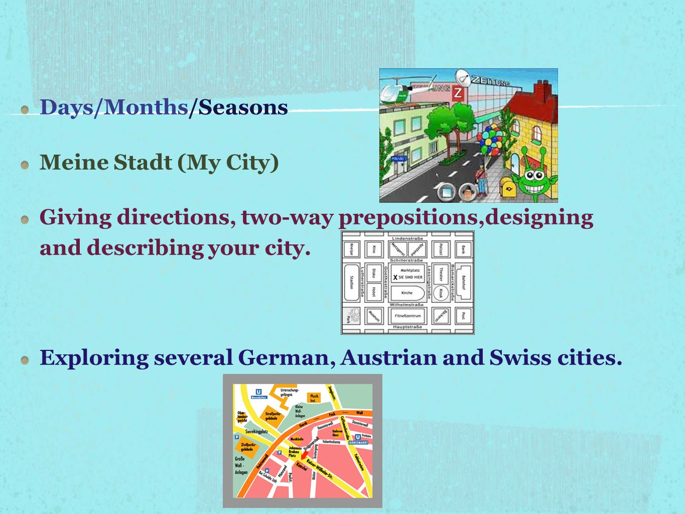 Days/Months/Seasons Meine Stadt (My City) Giving directions, two-way prepositions,designing and describing your city.