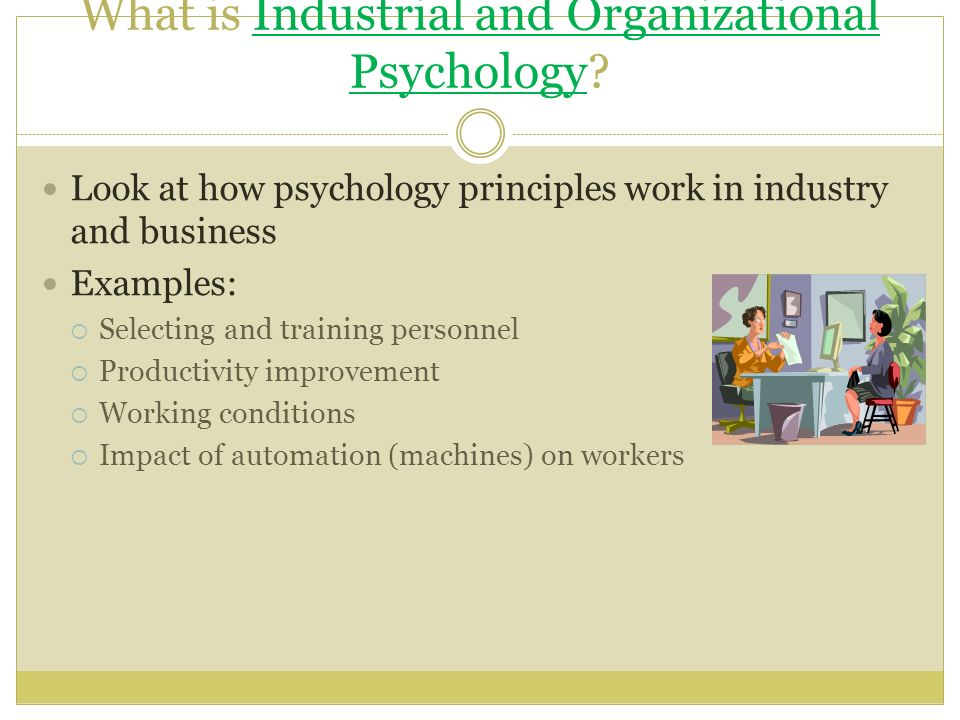 industrial and personnel psychology Industrial/organizational (110) psychology is the application or extension of   and even within 110 psychology, subspecialties emerged such as personnel.