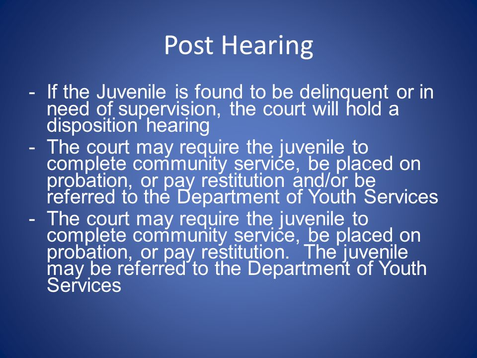 Post Hearing If the Juvenile is found to be delinquent or in need of supervision, the court will hold a disposition hearing.