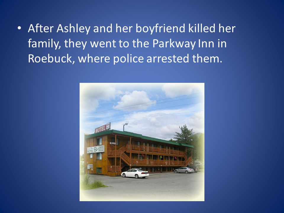 After Ashley and her boyfriend killed her family, they went to the Parkway Inn in Roebuck, where police arrested them.