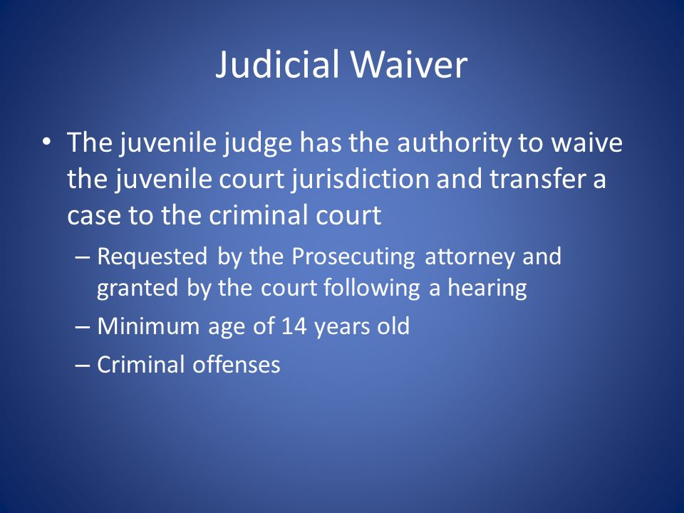 Judicial Waiver The juvenile judge has the authority to waive the juvenile court jurisdiction and transfer a case to the criminal court.