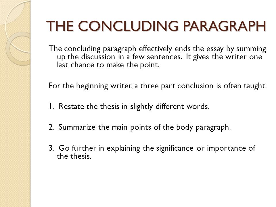 concluding essay paragraphs The conclusion of an essay has three major parts: the answer, the summary, and the significance no new information that is relevant to the focus of the essay should be introduced here if you wish to make a new point, it should be in a body paragraph.
