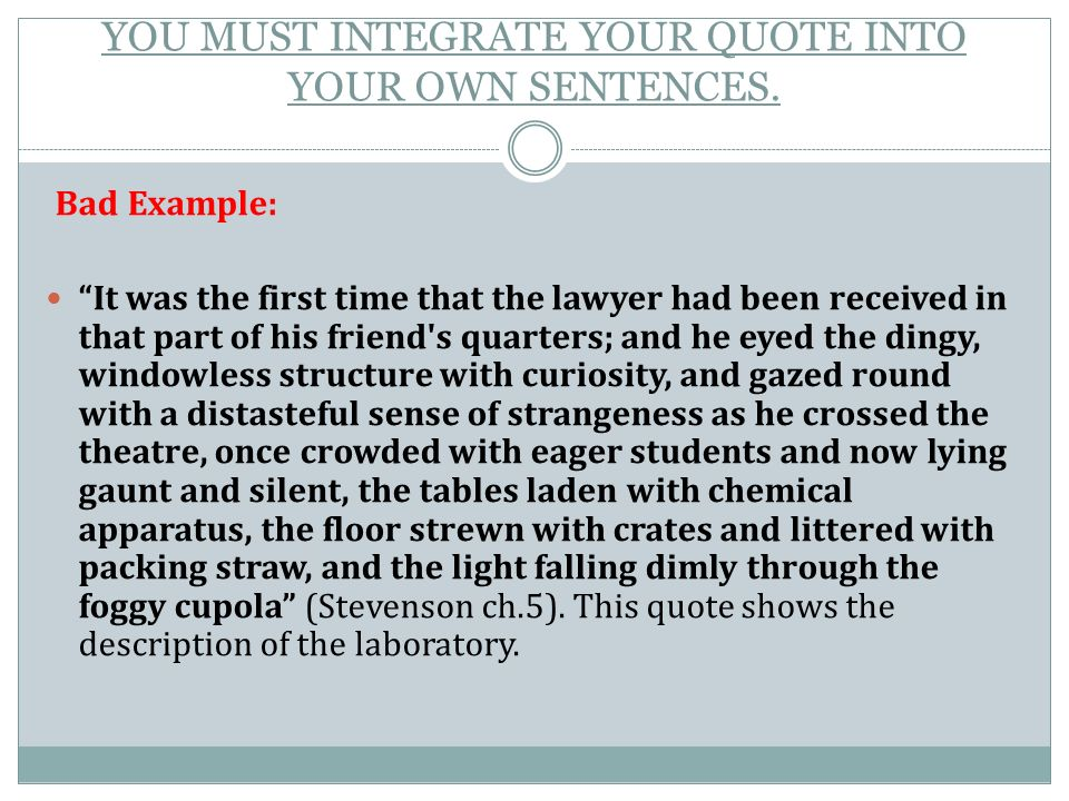 integrate a quote into an essay Patterns for incorporating quotations into sentences it is permissible to quote an entire sentence (between two sentences of your own), but in general you should avoid this method of bringing textual material into your discussion instead, use one of the following  microsoft word - integrating quotesdoc.