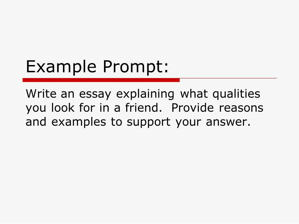 Example Prompt: Write an essay explaining what qualities you look for in a friend.