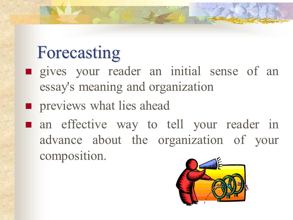 Forecasting gives your reader an initial sense of an essay s meaning and organization. previews what lies ahead.