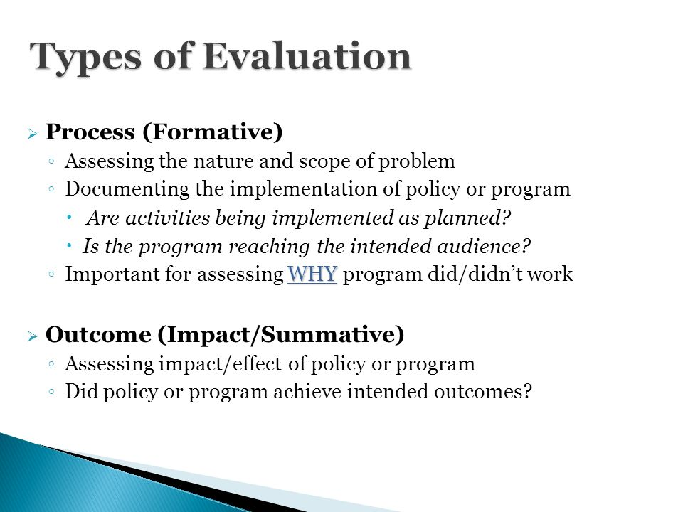 process and outcome evaluation Program evaluation can include any or a variety of at least 35 different types of evaluation, such as for needs assessments, accreditation, cost/benefit analysis, effectiveness, efficiency, formative, summative, goal-based, process, outcomes, etc.