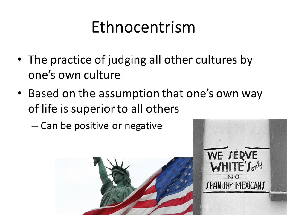 2 what is ethnocentrism in what ways can ethnocentrism be detrimental to a society Ethnocentrism is judging another culture solely by the values and standards of one's own culture [page needed] ethnocentric individuals judge other groups relative to their own ethnic group.