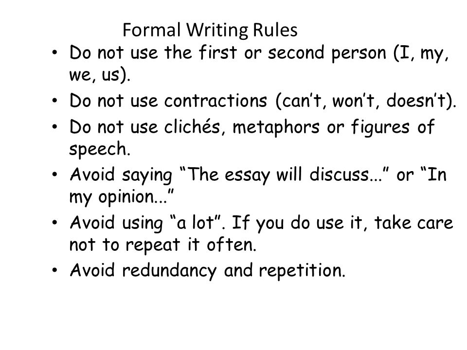 Formal Writing Rules Do not use the first or second person (I, my, we, us). Do not use contractions (can't, won't, doesn't).