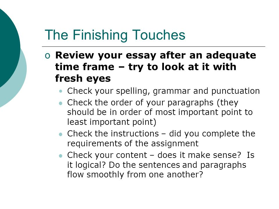 The Finishing Touches Review your essay after an adequate time frame – try to look at it with fresh eyes.