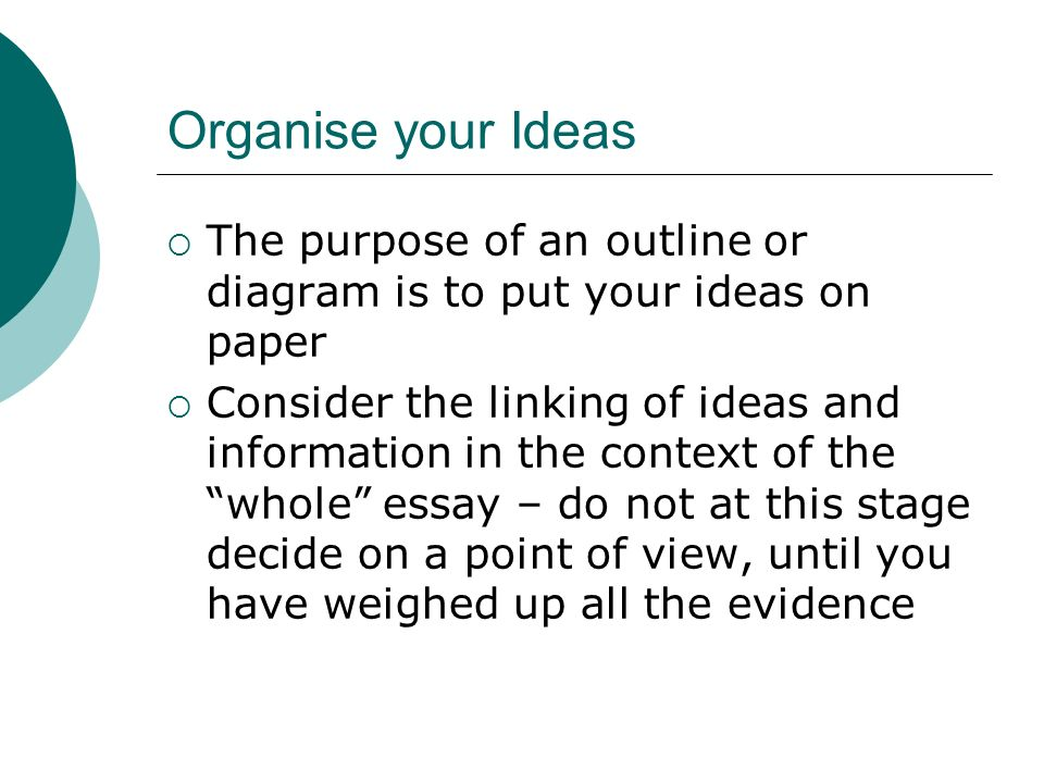 Organise your Ideas The purpose of an outline or diagram is to put your ideas on paper.