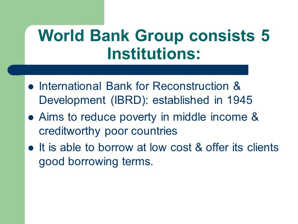 World Bank Group consists 5 Institutions: