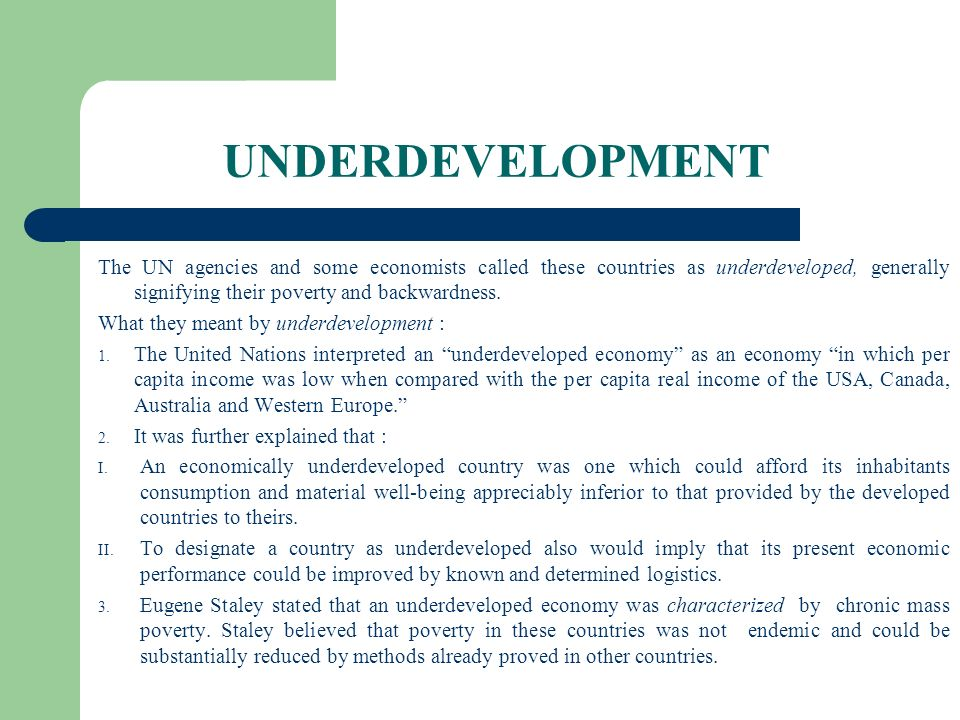 UNDERDEVELOPMENT The UN agencies and some economists called these countries as underdeveloped, generally signifying their poverty and backwardness.