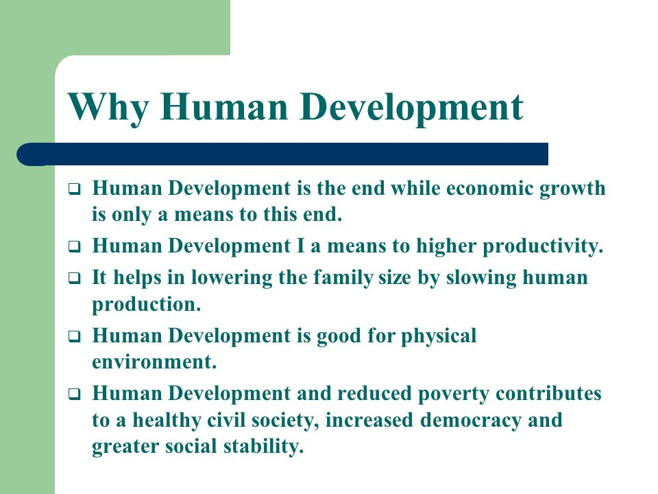 Why Human Development Human Development is the end while economic growth is only a means to this end.