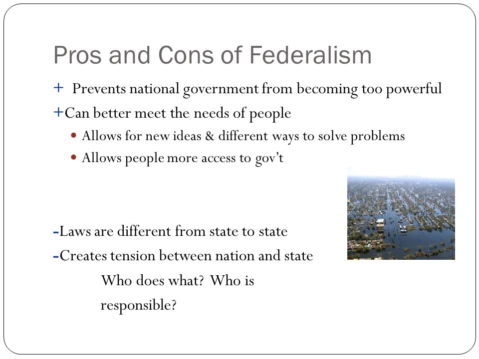 federalism pros and cons Pros & cons on federalism 5 lastly, critics of a federal setup cite the fact that the various provinces are unevenly endowed with human and natural resources.