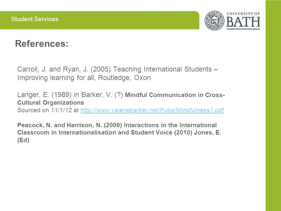 References: Carroll, J. and Ryan, J. (2005) Teaching International Students – Improving learning for all, Routledge, Oxon.