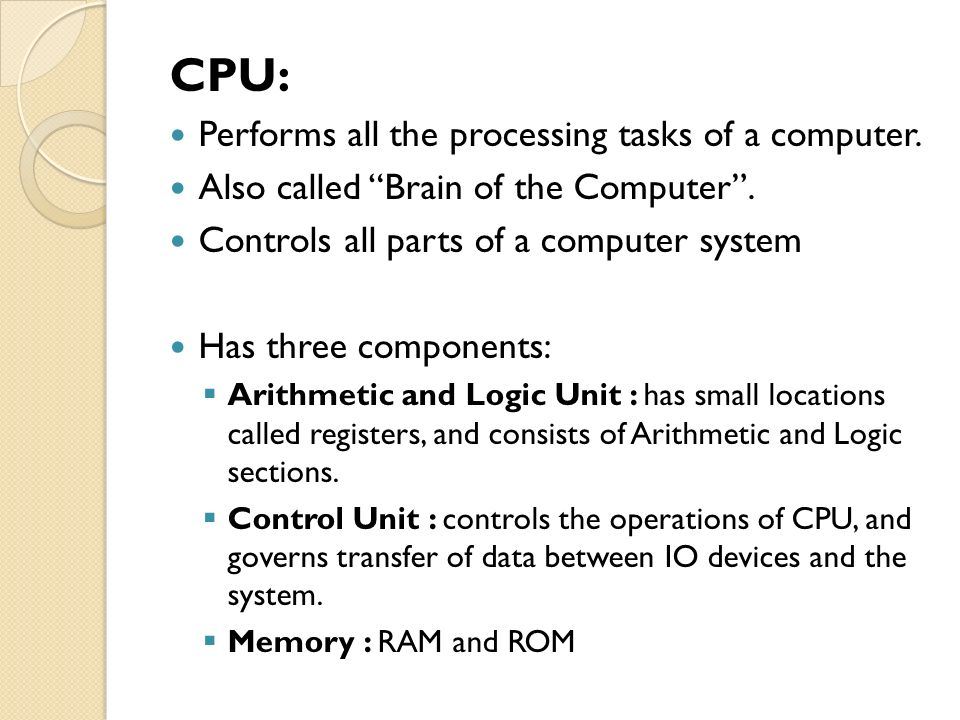 CPU: Performs all the processing tasks of a computer.