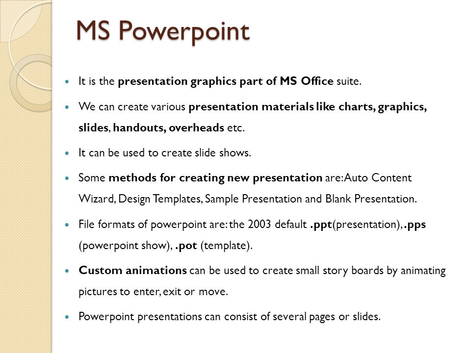 MS Powerpoint It is the presentation graphics part of MS Office suite.