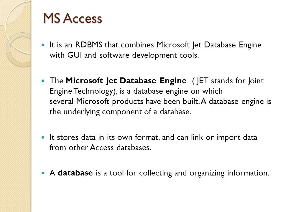MS Access It is an RDBMS that combines Microsoft Jet Database Engine with GUI and software development tools.